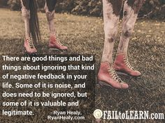 There are good things and bad things about ignoring that kind of negative feedback in your life. Some of it is noise, and does need to be ignored, but some of it is valuable and legitimate. - Ryan Healy