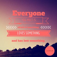 Everyone you meet is afraid of something, loves something and has lost something.