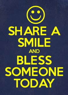 SHARE A SMILE AND BLESS SOMEONE TODAY