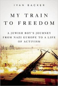 My Train to Freedom: A Jewish Boy's Journey from Nazi Europe to a Life of Activism. Ivan A. Backer: Books