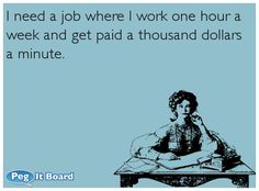 Quote on office ecard: I need a job where I work one hour a week and get paid a thousand dollars a minute.