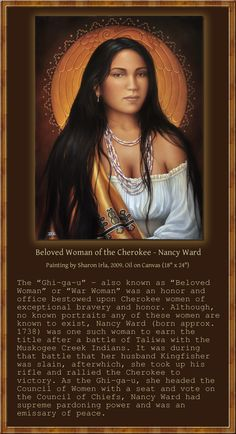 """""""Beloved Woman of the Cherokee - Nancy Ward"""", 2009, by Sharon Irla. Sharon paint's amazing images of Native Americans, bringing back to life forgotten souls of the First People of the Americas, who has been forgotten. Here, Solomon has included a frame with the important description which Sharon has on her website for the painting. Please check out her work at: http://www.sharonirla.com/BelovedWomanOfTheCherokee-NancyWard.html"""