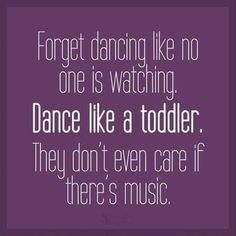 Dance like a toddler.
