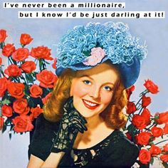 I've never been a millionaire, but I know that I'd be just darling at it!