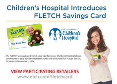 Oct. 24 - Nov. 2, 2014: East Tennessee Children's Hospital is pleased to introduce the FLETCH Savings card, a new program from Friends Love East Tennessee Children's Hospital (FLETCH). http://www.etch.com/ways_to_give/donate/fletch_savings_card.aspx