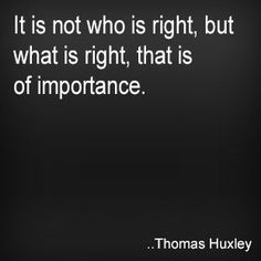 It is not who is right, but what is right, that is of importance. Thomas Huxley