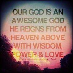 Our God is an awesome God ~ He reigns from Heaven above ~ with wisdom, power & love