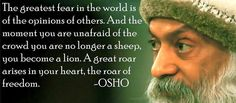 """""""The greatest fear in the world is of the opinions of others. And the moment you are unafraid of the crowd you are no longer a sheep, you become a lion. A great roar arises in your heart, the roar of freedom. Hindi Quotes, Wisdom Quotes, Quotes To Live By, Amazing Quotes, Best Quotes, Favorite Quotes, Native American Spirituality, Inspirational Articles, Great Fear"""