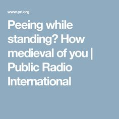 Peeing while standing? How medieval of you | Public Radio International