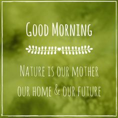 Good Morning.  Nature is our mother our home