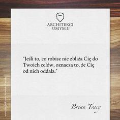 """""""Jeśli to, co robisz nie zbliża Cię do Twoich celów, oznacza to, że Cię od nich oddala."""" – Brian Tracy"""