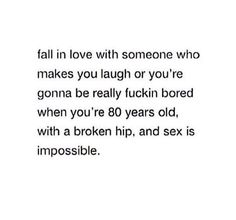 Fall in love with someone who makes you laugh or you're gonna be really fuckin bored when you're 80 years old, with a broken hip, and sex is impossible.