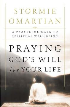 Praying God's Will for Your Life : A Prayerful Walk to Spiritual Well Being, Stormie Omartian