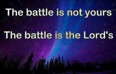 The Battle is not yours, The Battle is the Lord's
