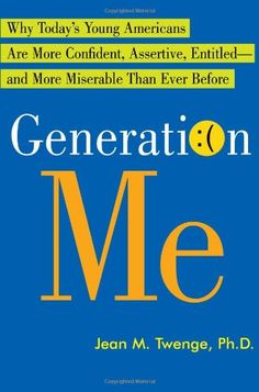 Generation Me: Why Today's Young Americans Are More Confident, Assertive, Entitled--and More Miserable Than Ever Before by Jean M. Twenge   ISBN-13: 9780743276979.
