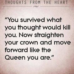 Motivational Quote: You survived what you thought would kill you. Now straighten your crown and move forward like the Queen you are. Great Quotes, Quotes To Live By, Me Quotes, Motivational Quotes, Inspirational Quotes, Soul Qoutes, Super Quotes, Dialogue Prompts, Writing Prompts