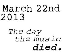 I wouldn't  necessarily  say the day music died, but for the die hards it was an emotional day. As is for every band that you LOVE breaks up. But, WE'LL CARRY ON! 2001-2013 <3