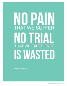 """No pain that we suffer, no trial that we experience is wasted."" -Orson F. Whitney"