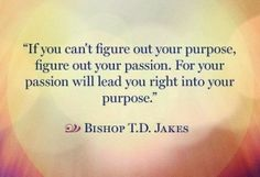If you can't figure out your purpose figure out your passion For your passion will lead you right into your purpose.
