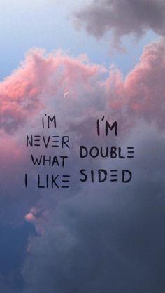I'm never what I like. I'm double sided.