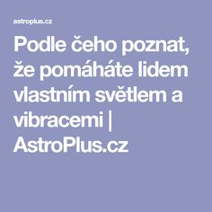 Podle čeho poznat, že pomáháte lidem vlastním světlem a vibracemi | AstroPlus.cz