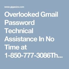 Overlooked Gmail Password Technical Assistance In No Time at 1-850-777-3086There are a few approaches to recuperate the Forgot Gmail Password issue, however you need to pick the most straightforward approach to manage it. Simply dial a toll free number 1-850-777-3086 and get the best arrangement from our specialized specialists to recoup your watchword with no information misfortune. http://www.mailsupportnumber.com/gmail-change-forgot-password-recovery-reset.html