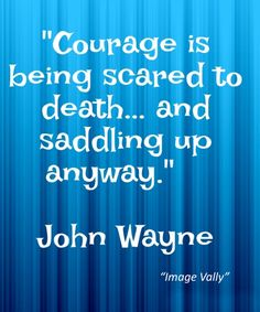 COURAGE IS BEING SCARED TO DEATH! Love Quotes, Friendship Quotes, Life Quotes, Wisdom Quotes,
