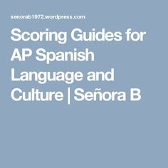 Scoring Guides for AP Spanish Language and Culture | Señora B