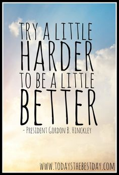 Try A LITTLE Harder, to be a LITTLE Better - President Gordon B. Hinckley Quote