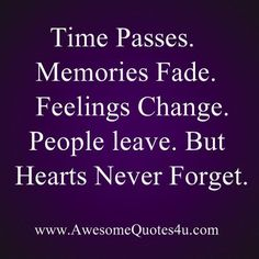Time passes. Memories Fade. Feelings Change. People leave. But Hearts Never Forget. - A heart that truly loved never forgets even when you wish it would. I would have given anything to have NEVER met you. I don't want to remember you ever existed or a single memory.