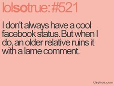 I don't always have a cool facebook status. But when I do, an older relative ruins it with a lame comment.