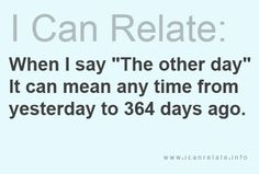 "This is exactly what my bf means when he says ""the other day"" ..... drives me crazy!! :)"
