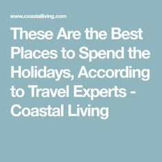 These Are the Best Places to Spend the Holidays, According to Travel Experts - Coastal Living