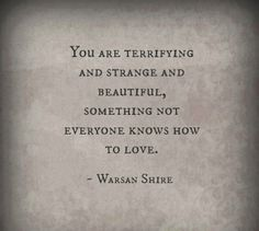 You are terrifying and strange and beautiful, something not everyone knows how to love.