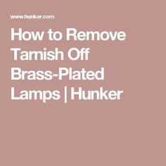 How to Remove Tarnish Off Brass-Plated Lamps | Hunker