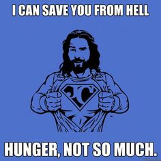 So...god makes people starve and suffer so they'll beg him for food? Gee what an awesome god. That makes me want to be an even more HARDCORE ATHEIST! Let them take their dead Jew on a stick and shove him straight up their asses. Sorry, I get a little emotional about this! (DJG)