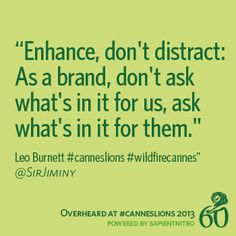 """""""Enhance, don't distract: As a brand, don't ask what's in it for us, ask what's in it for them."""" -@SirJiminy #CannesLions"""