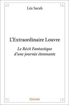 L'Extraordinaire Louvre Le récit fantastique d'une journée étonnante Léa Sarah Roman Jeunesse / Ado Édilivre, France, 2017, 30 pages. ISBN livre papier : 9782414036141 ISBN livre téléchargement : 9…