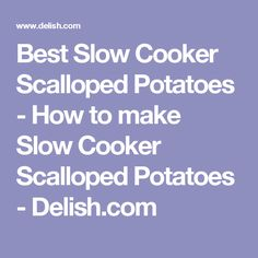 Best Slow Cooker Scalloped Potatoes - How to make Slow Cooker Scalloped Potatoes - Delish.com