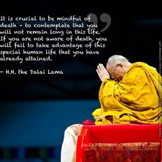 It is crucial to be mindful of death – to contemplate that you will not remain long in this life. If you are not aware of death, you will fail to take advantage of this special human life that you have already attained. - H.H. the Dalai Lama