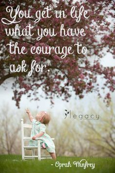 """""""You get in life what you have the courage to ask for"""" - Oprah Winfrey 