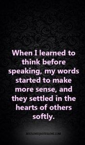 When I learned to think before speaking, my words started to make more sense, and they settled in the hearts of others softly.