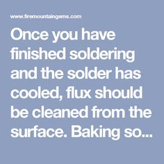 Once you have finished soldering and the solder has cooled, flux should be cleaned from the surface. Baking soda is a great material to use for cleaning, as it is nonabrasive yet works well at removing the flux residue left behind. Follow cleaning with a good polish using automotive wax. The wax will clean the solder further as well as create a high shine.