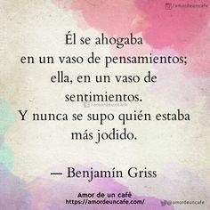 """""""Él se ahogaba en un vaso de pensamientos; ella, en un vaso de sentimientos. Y nunca se supo quién estaba más jodido."""" Benjamín Griss"""