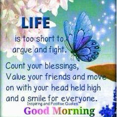 Life is too short to argue and fight. Count your blessings, good morning good morning good morning quotes good morning sayings good morning image quotes inspiring good morning quotes good morning inspiration Good Morning Quotes For Him, Good Morning Texts, Good Morning Inspirational Quotes, Good Morning Picture, Good Morning Messages, Good Morning Good Night, Good Night Quotes, Good Morning Wishes, Good Morning Images