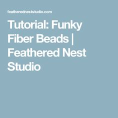 Tutorial: Funky Fiber Beads | Feathered Nest Studio