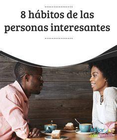 8 hábitos de las personas interesantes Las personas interesantes tienen un magnetismo especial. Cuentan historias de ensueño y viven vidas increíbles y atractivas. Pero ¿qué es exactamente lo que las hace tan fascinantes?