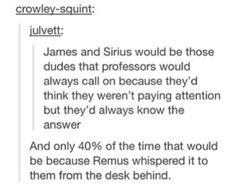 """""""James and Sirius would be those dudes that professors would always call on because they'd think they weren't paying attention but they'd always know the answer."""" """"And only 40% of the time that would be because Remus whispered it to them from the desk behind."""""""