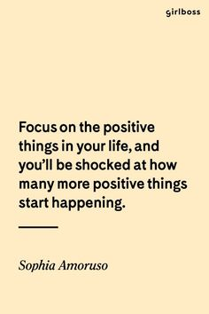 GIRLBOSS QUOTE: Focus on the positive things in your life, and you\'ll be shocked at how many more positive things start happening. // Girlboss wisdom from Sophia Amoruso