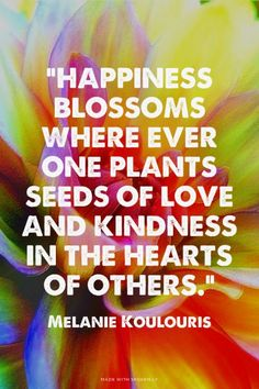 """""""Happiness blossoms where ever one plants seeds of love and kindness in the hearts of others."""" - Melanie Koulouris 